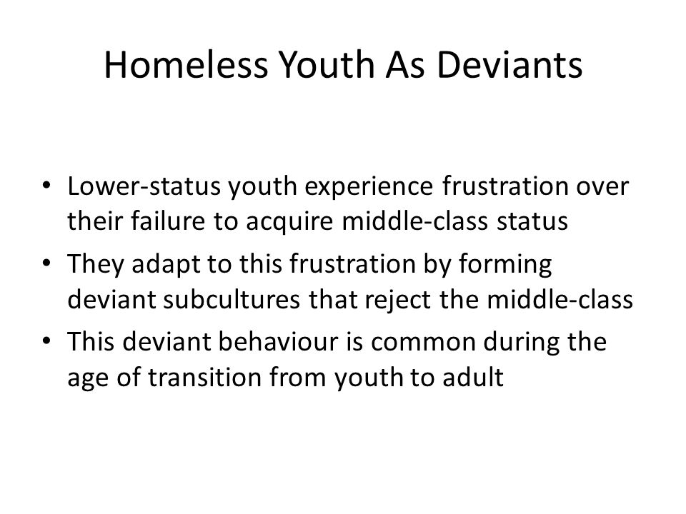 Homeless Youth As Deviants Lower-status youth experience frustration over their failure to acquire middle-class status They adapt to this frustration by forming deviant subcultures that reject the middle-class This deviant behaviour is common during the age of transition from youth to adult