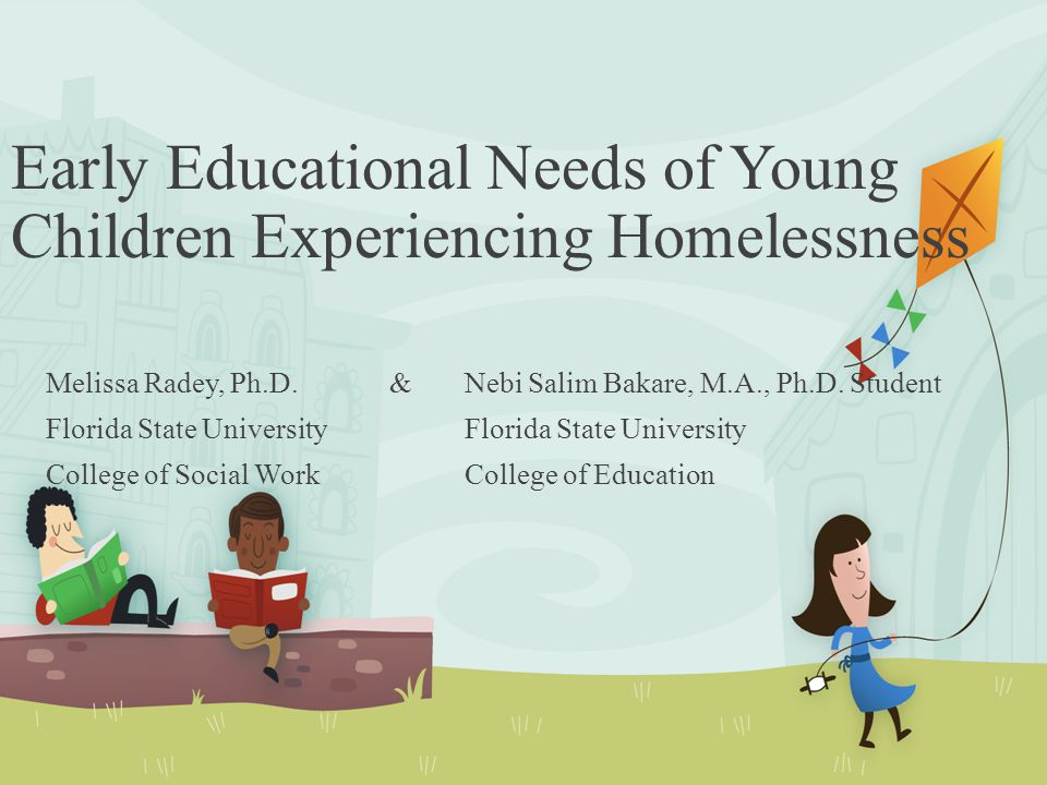 Early Educational Needs of Young Children Experiencing Homelessness Melissa Radey, Ph.D. & Nebi Salim Bakare, M.A., Ph.D. StudentFlorida State Univers