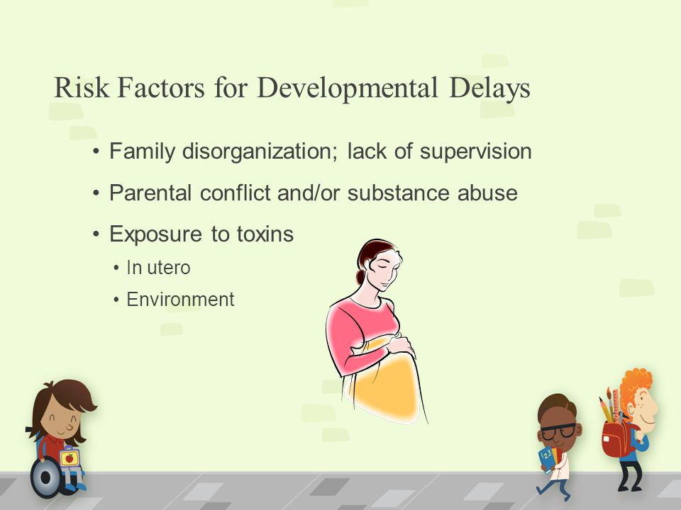 Risk Factors for Developmental Delays Family disorganization; lack of supervision Parental conflict and/or substance abuse Exposure to toxins In utero