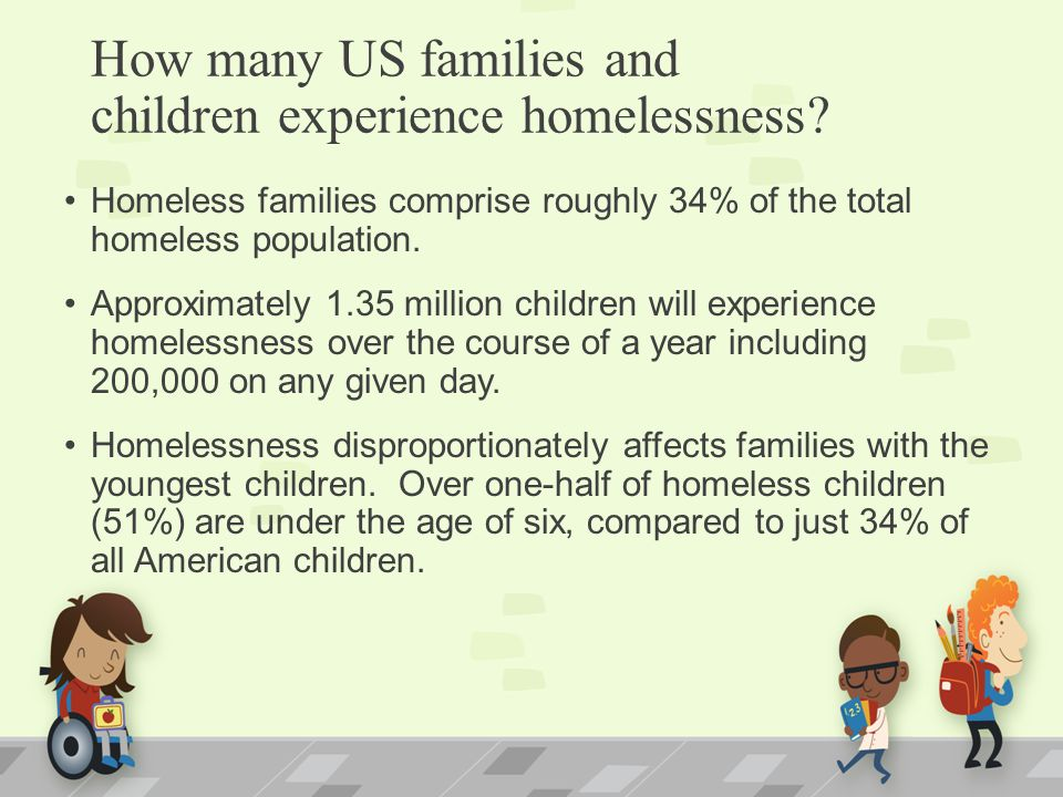 How many US families and children experience homelessness? Homeless families comprise roughly 34% of the total homeless population. Approximately 1.35