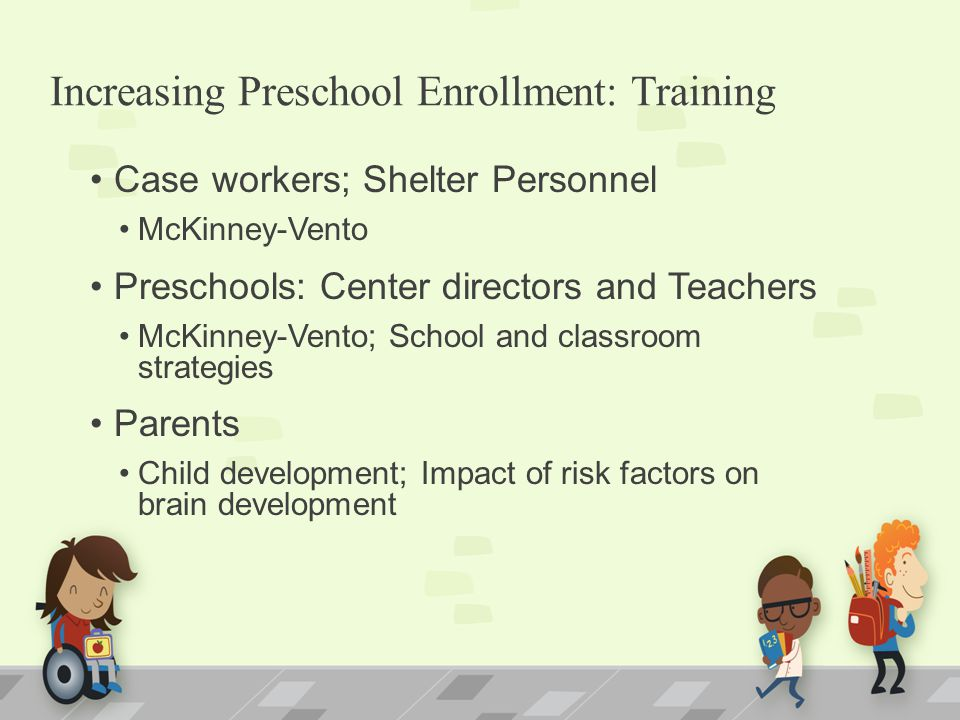 Increasing Preschool Enrollment: Training Case workers; Shelter Personnel McKinney-Vento Preschools: Center directors and Teachers McKinney-Vento; School and classroom strategies Parents Child development; Impact of risk factors on brain development