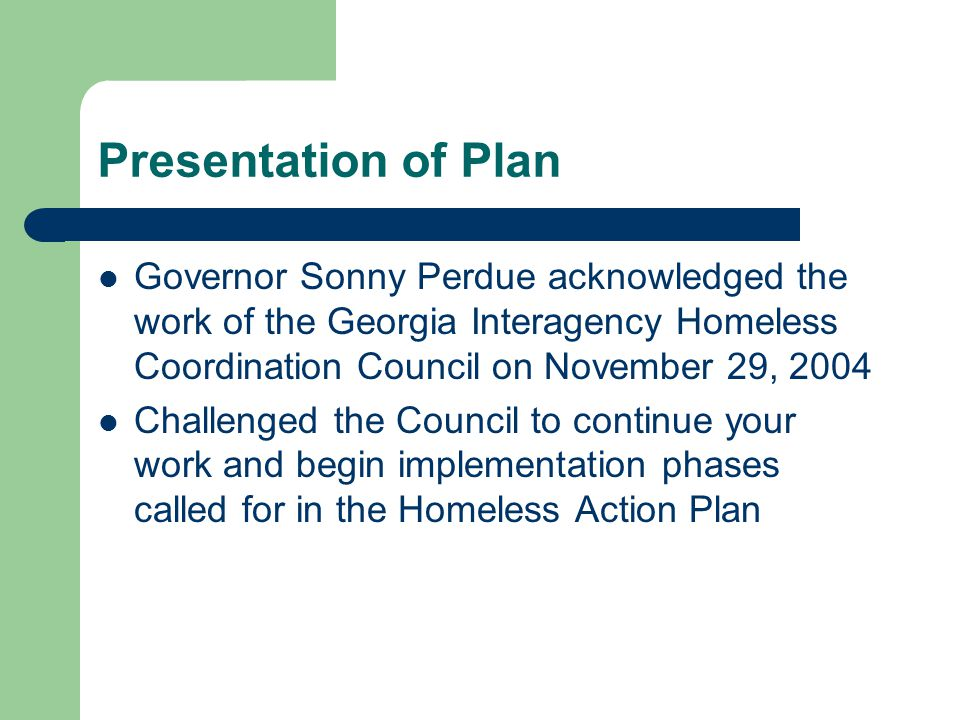 Presentation of Plan Governor Sonny Perdue acknowledged the work of the Georgia Interagency Homeless Coordination Council on November 29, 2004 Challenged the Council to continue your work and begin implementation phases called for in the Homeless Action Plan