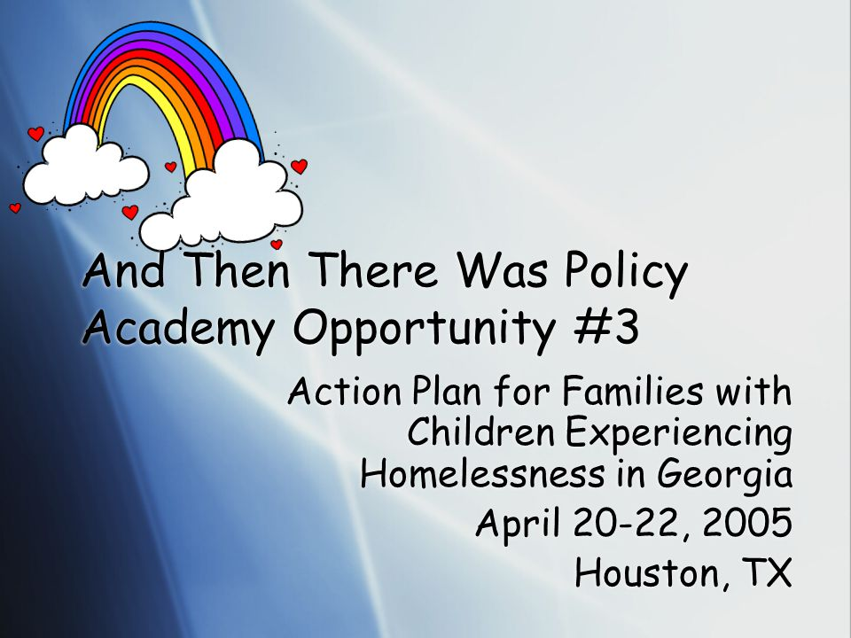 Action Plan for Families with Children Experiencing Homelessness in Georgia April 20-22, 2005 Houston, TX Action Plan for Families with Children Experiencing Homelessness in Georgia April 20-22, 2005 Houston, TX And Then There Was Policy Academy Opportunity #3