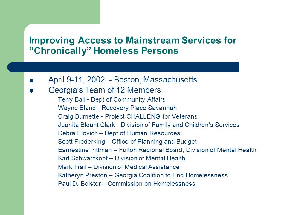 Improving Access to Mainstream Services for Chronically Homeless Persons April 9-11, 2002 - Boston, Massachusetts Georgia's Team of 12 Members Terry Ball - Dept of Community Affairs Wayne Bland - Recovery Place Savannah Craig Burnette - Project CHALLENG for Veterans Juanita Blount Clark - Division of Family and Children's Services Debra Elovich – Dept of Human Resources Scott Frederking – Office of Planning and Budget Earnestine Pittman – Fulton Regional Board, Division of Mental Health Karl Schwarzkopf – Division of Mental Health Mark Trail – Division of Medical Assistance Katheryn Preston – Georgia Coalition to End Homelessness Paul D.