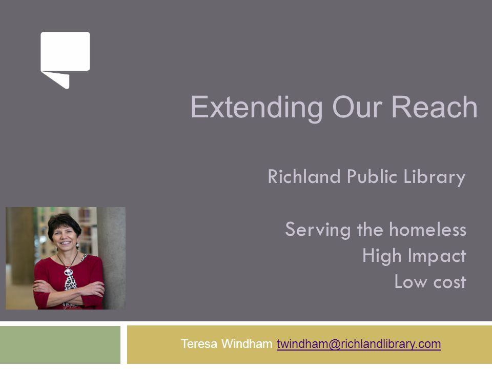 Extending Our Reach Richland Public Library Serving the homeless High Impact Low cost Teresa Windham twindham@richlandlibrary.comtwindham@richlandlibr