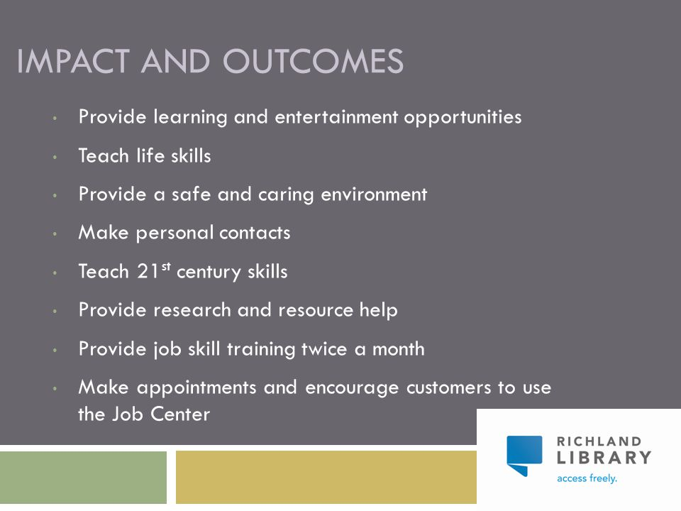 IMPACT AND OUTCOMES Provide learning and entertainment opportunities Teach life skills Provide a safe and caring environment Make personal contacts Te