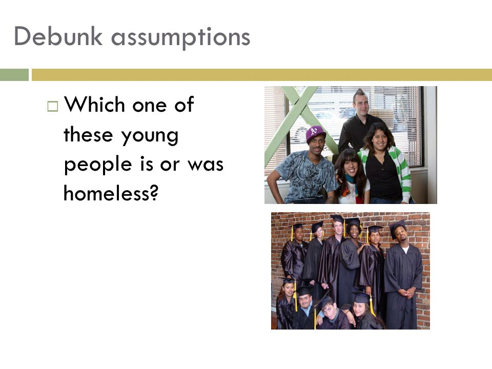 Debunk assumptions  Which one of these young people is or was homeless?
