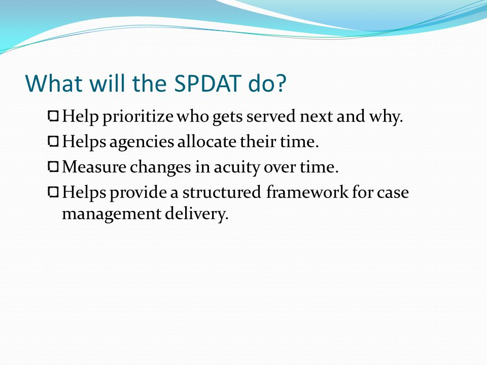 What will the SPDAT do.Help prioritize who gets served next and why.