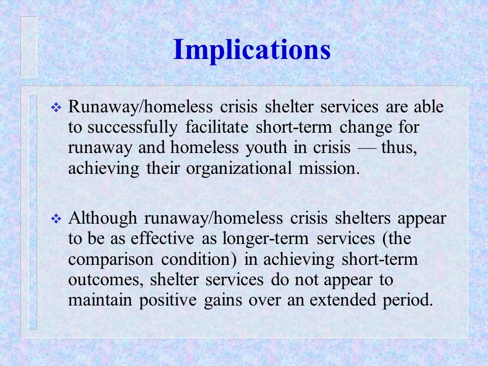 Implications  Runaway/homeless crisis shelter services are able to successfully facilitate short-term change for runaway and homeless youth in crisis — thus, achieving their organizational mission.