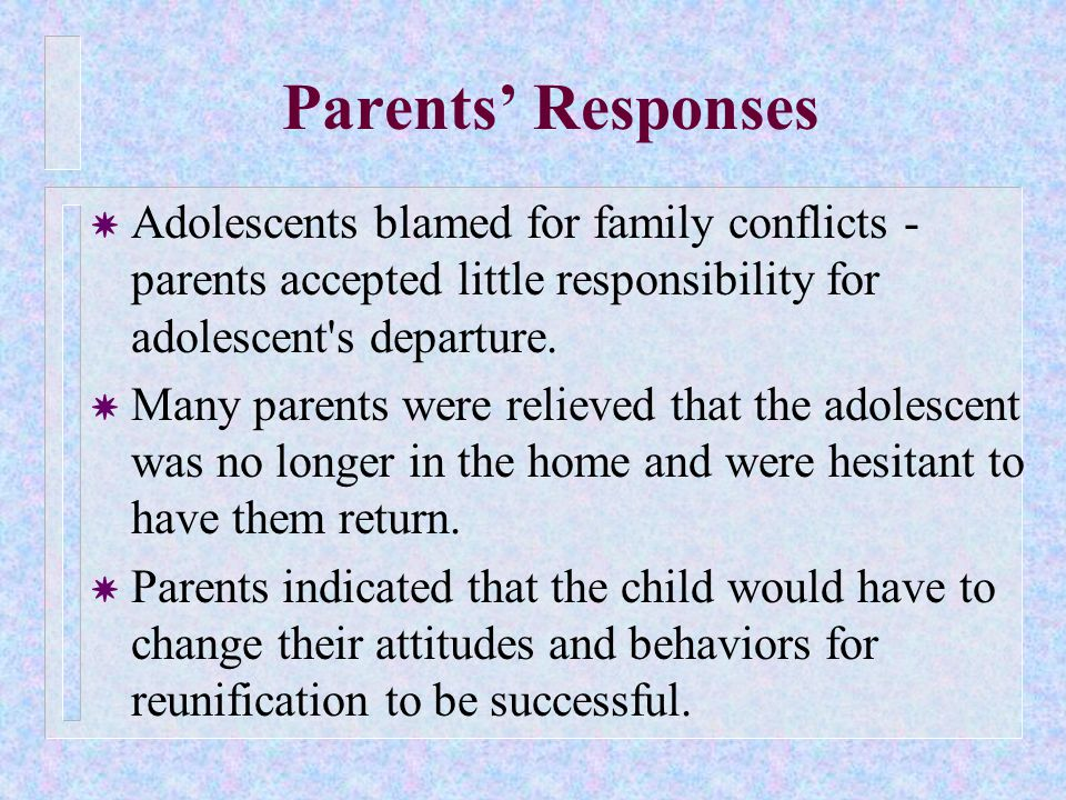 Parents' Responses Y Adolescents blamed for family conflicts - parents accepted little responsibility for adolescent s departure.