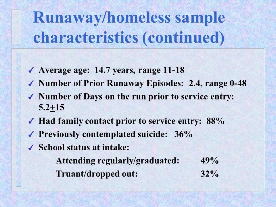 Runaway/homeless sample characteristics (continued) 4 Average age: 14.7 years, range 11-18 4 Number of Prior Runaway Episodes: 2.4, range 0-48 4 Number of Days on the run prior to service entry: 5.2+15 4 Had family contact prior to service entry: 88% 4 Previously contemplated suicide: 36% 4 School status at intake: Attending regularly/graduated: 49% Truant/dropped out: 32%