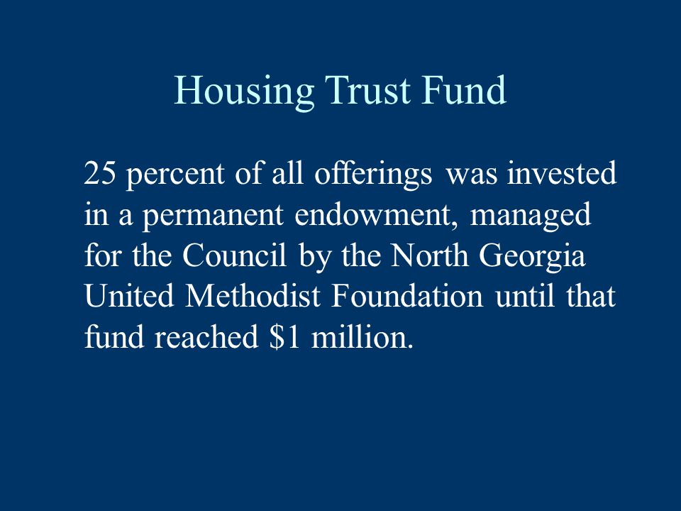 Housing Trust Fund 25 percent of all offerings was invested in a permanent endowment, managed for the Council by the North Georgia United Methodist Foundation until that fund reached $1 million.