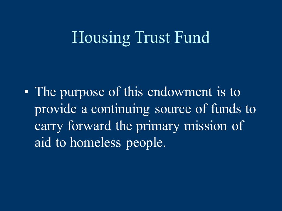 Housing Trust Fund The purpose of this endowment is to provide a continuing source of funds to carry forward the primary mission of aid to homeless people.
