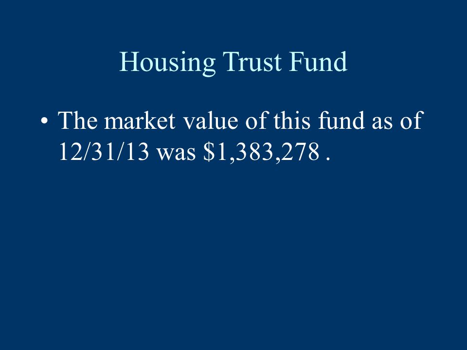 Housing Trust Fund The market value of this fund as of 12/31/13 was $1,383,278.