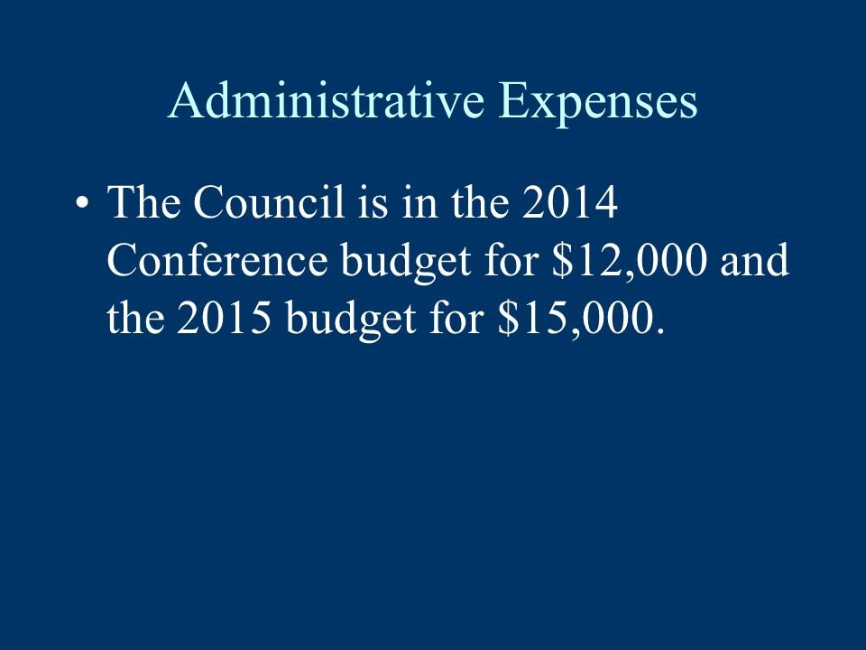 Administrative Expenses The Council is in the 2014 Conference budget for $12,000 and the 2015 budget for $15,000.