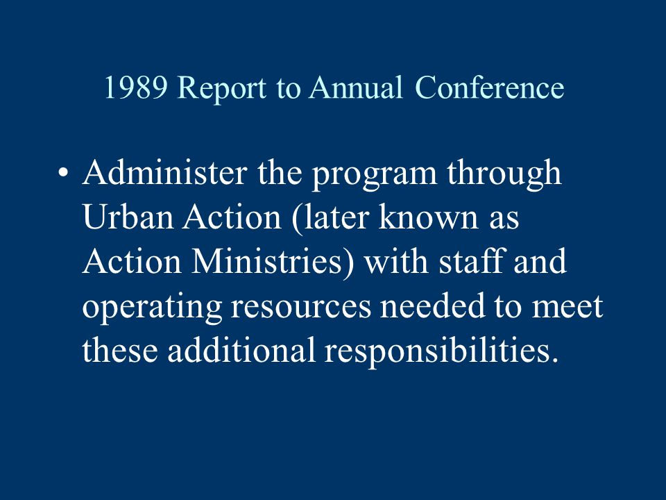 1989 Report to Annual Conference Administer the program through Urban Action (later known as Action Ministries) with staff and operating resources needed to meet these additional responsibilities.