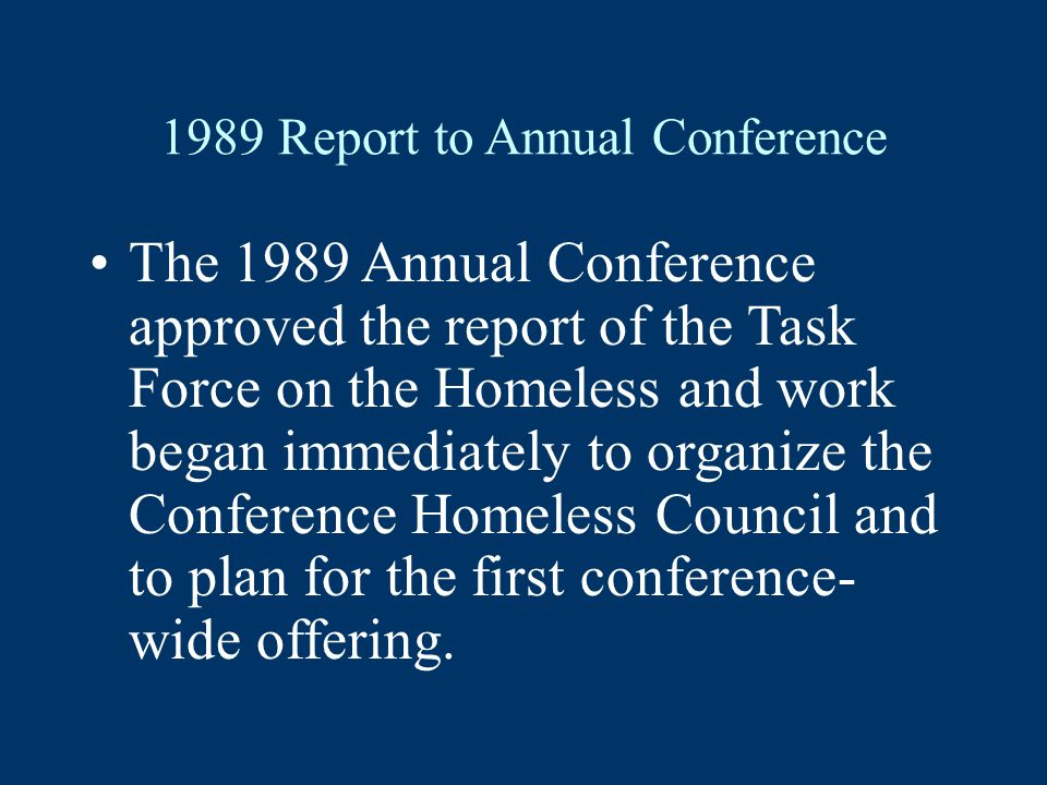 1989 Report to Annual Conference The 1989 Annual Conference approved the report of the Task Force on the Homeless and work began immediately to organize the Conference Homeless Council and to plan for the first conference- wide offering.