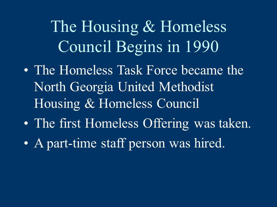 The Housing & Homeless Council Begins in 1990 The Homeless Task Force became the North Georgia United Methodist Housing & Homeless Council The first Homeless Offering was taken.