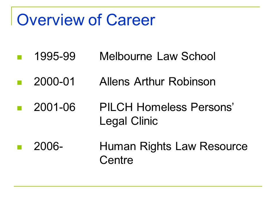 Overview of Career 1995-99Melbourne Law School 2000-01Allens Arthur Robinson 2001-06PILCH Homeless Persons' Legal Clinic 2006-Human Rights Law Resource Centre