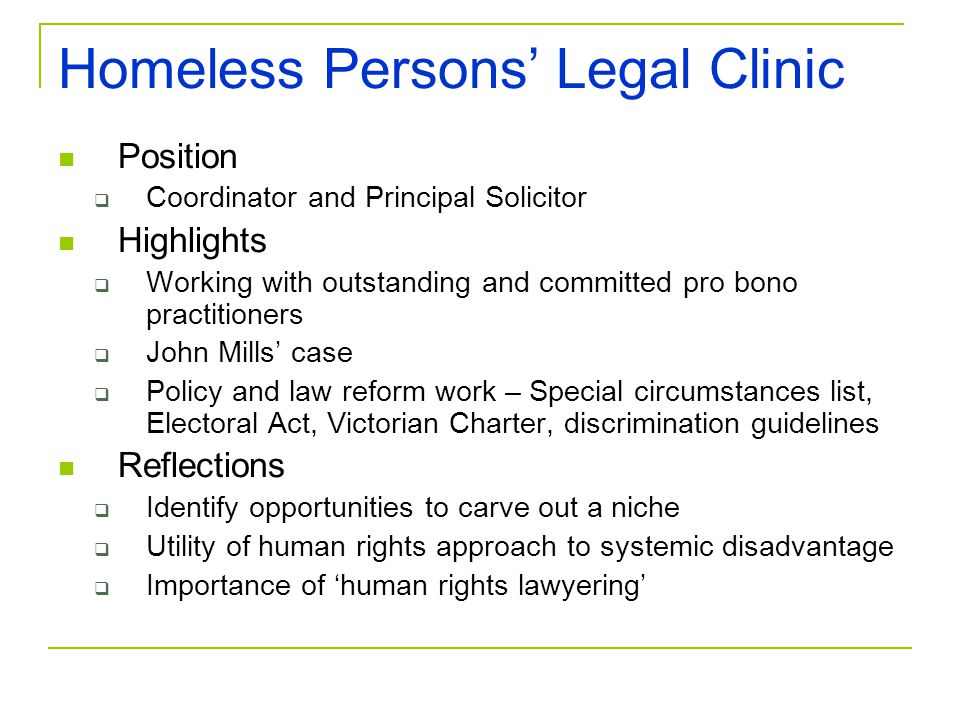 Homeless Persons' Legal Clinic Position  Coordinator and Principal Solicitor Highlights  Working with outstanding and committed pro bono practitioners  John Mills' case  Policy and law reform work – Special circumstances list, Electoral Act, Victorian Charter, discrimination guidelines Reflections  Identify opportunities to carve out a niche  Utility of human rights approach to systemic disadvantage  Importance of 'human rights lawyering'