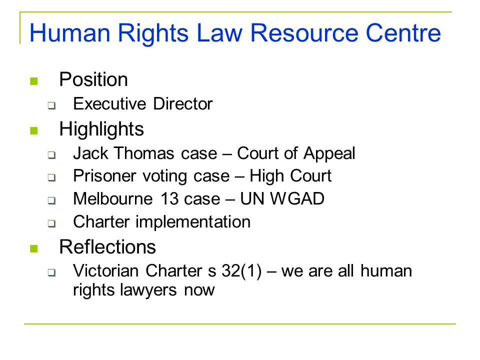 Human Rights Law Resource Centre Position  Executive Director Highlights  Jack Thomas case – Court of Appeal  Prisoner voting case – High Court  Melbourne 13 case – UN WGAD  Charter implementation Reflections  Victorian Charter s 32(1) – we are all human rights lawyers now