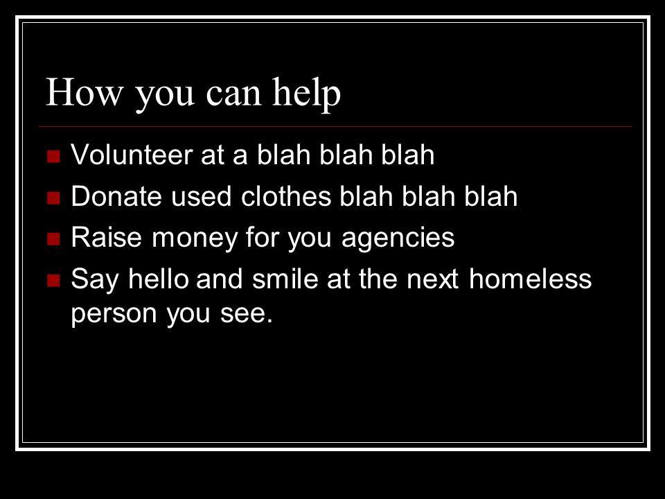 How you can help Volunteer at a blah blah blah Donate used clothes blah blah blah Raise money for you agencies Say hello and smile at the next homeles