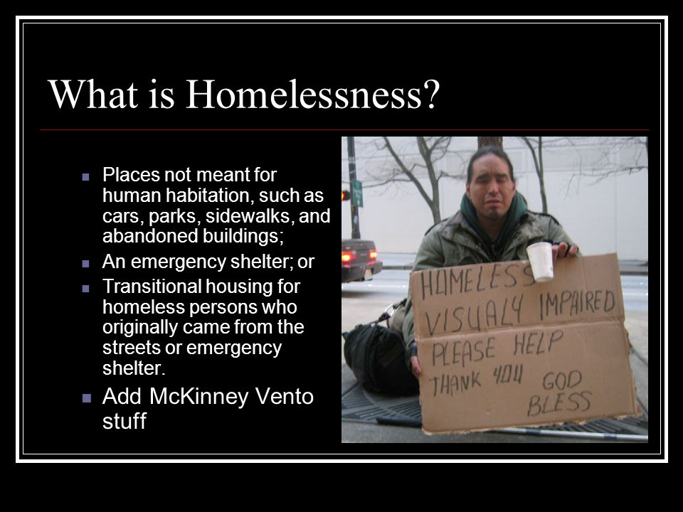 What is Homelessness? Places not meant for human habitation, such as cars, parks, sidewalks, and abandoned buildings; An emergency shelter; or Transit
