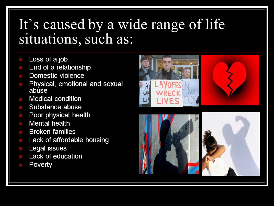 It's caused by a wide range of life situations, such as: Loss of a job End of a relationship Domestic violence Physical, emotional and sexual abuse Medical condition Substance abuse Poor physical health Mental health Broken families Lack of affordable housing Legal issues Lack of education Poverty