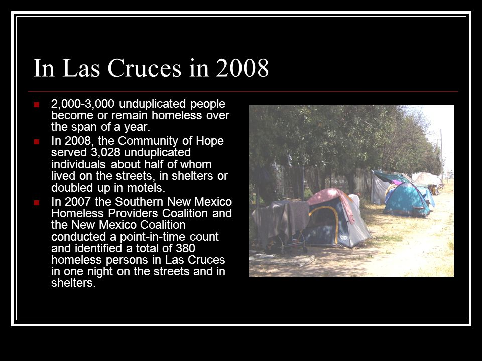 In Las Cruces in 2008 2,000-3,000 unduplicated people become or remain homeless over the span of a year. In 2008, the Community of Hope served 3,028 u