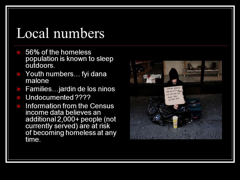 Local numbers 56% of the homeless population is known to sleep outdoors. Youth numbers… fyi dana malone Families…jardin de los ninos Undocumented ????