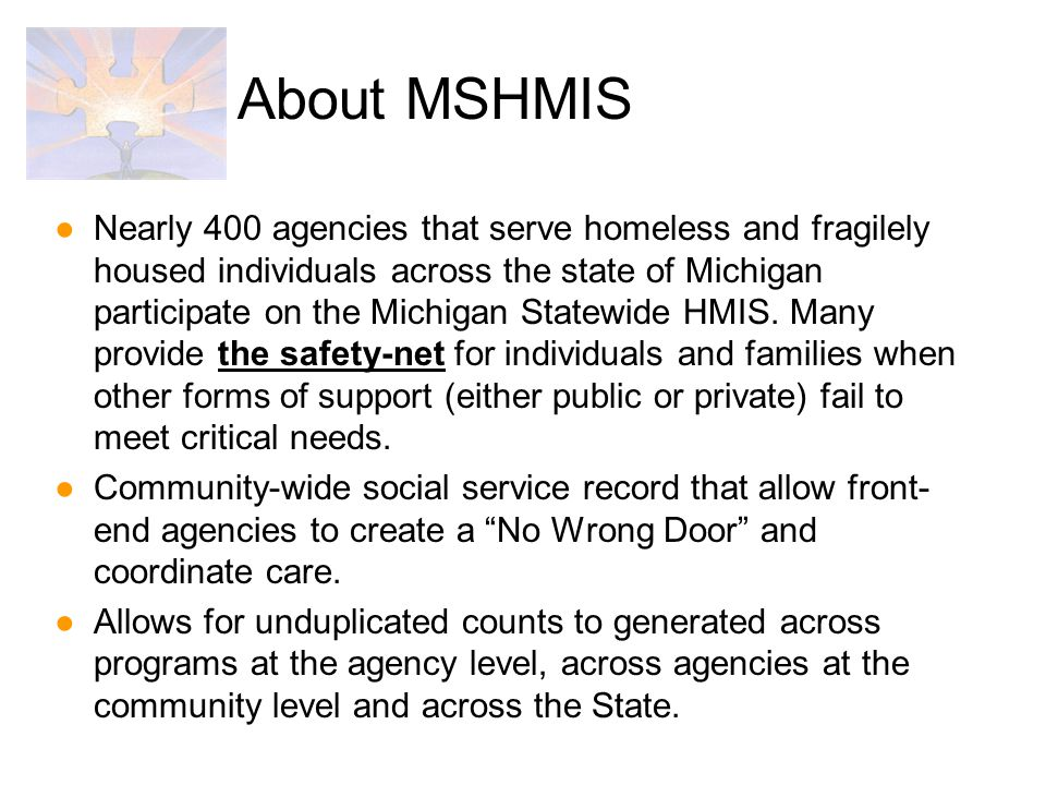 Michigan Cast: Michigan State Housing Development Authority (MSHDA) Michigan Department of Information Technology (MDIT) Michigan Department of Human Services (MDHS) Michigan Department of Community Health (MDCH) Michigan Department of Corrections (MDOC) Michigan Coalition Against Homelessness (MCAH) DYNS Services Inc., Project Management Bull Services and Bowman Internet Systems National Recognition: One of two data warehouse projects funded nationally by HUD Lockheed Martin provides evaluation and oversite.