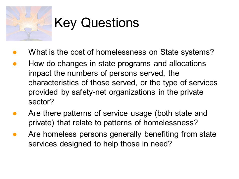 ●What is the cost of homelessness on State systems? ●How do changes in state programs and allocations impact the numbers of persons served, the charac