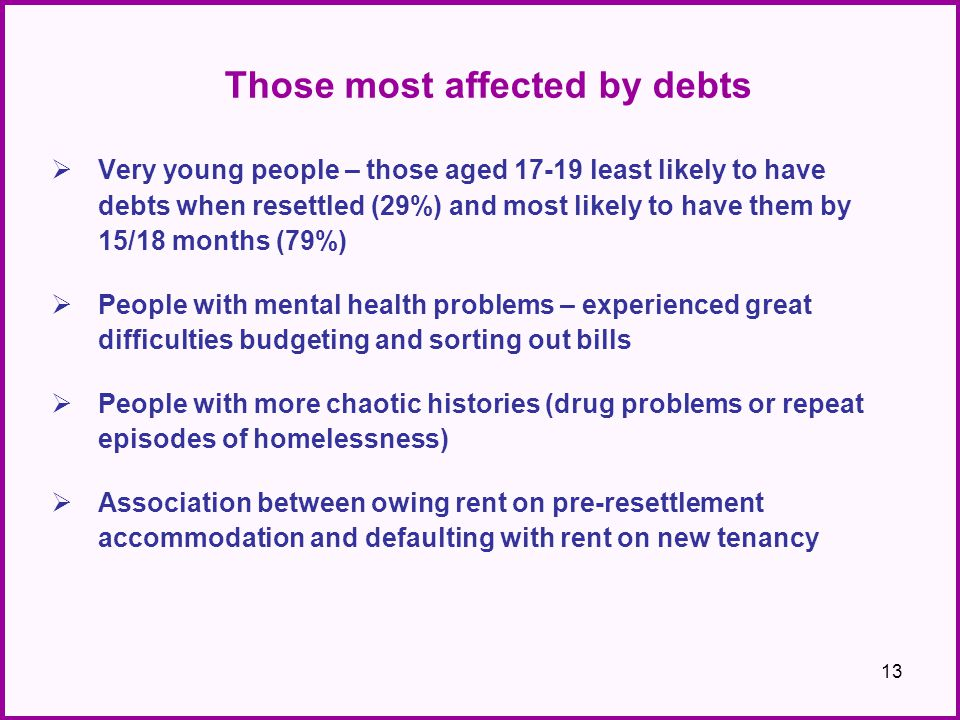 Those most affected by debts  Very young people – those aged 17-19 least likely to have debts when resettled (29%) and most likely to have them by 15/18 months (79%)  People with mental health problems – experienced great difficulties budgeting and sorting out bills  People with more chaotic histories (drug problems or repeat episodes of homelessness)  Association between owing rent on pre-resettlement accommodation and defaulting with rent on new tenancy 13
