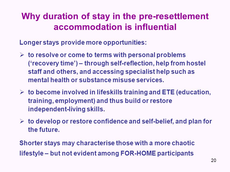 Why duration of stay in the pre-resettlement accommodation is influential Longer stays provide more opportunities:  to resolve or come to terms with personal problems ('recovery time') – through self-reflection, help from hostel staff and others, and accessing specialist help such as mental health or substance misuse services.