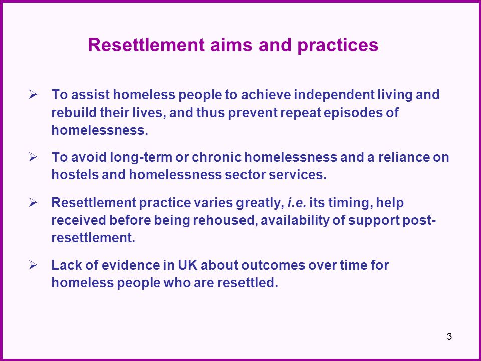 Resettlement aims and practices  To assist homeless people to achieve independent living and rebuild their lives, and thus prevent repeat episodes of homelessness.