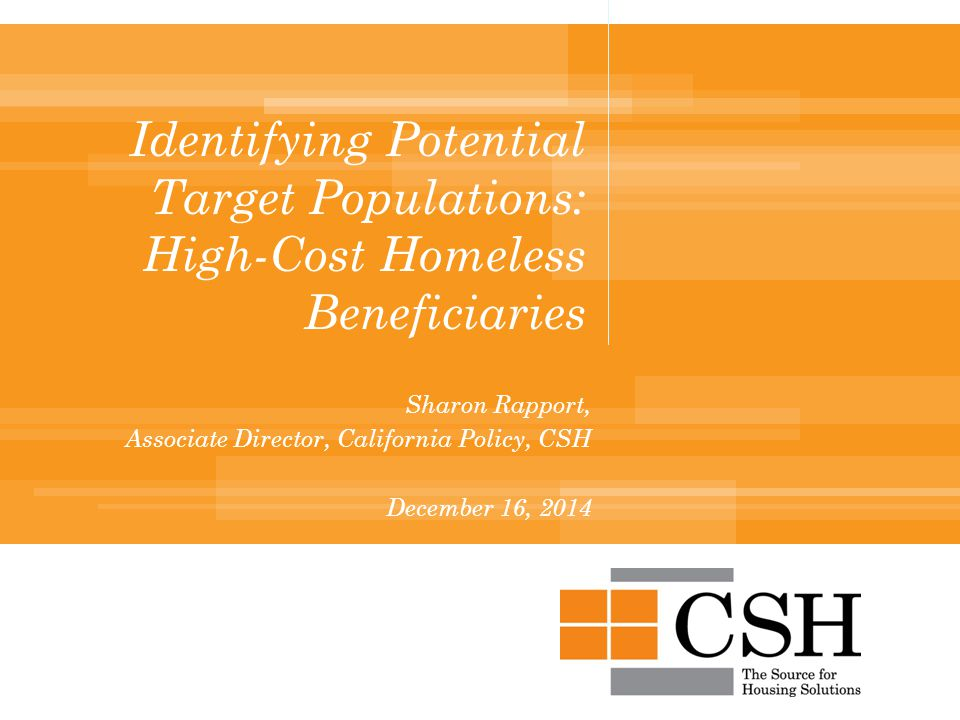 Identifying Potential Target Populations: High-Cost Homeless Beneficiaries Sharon Rapport, Associate Director, California Policy, CSH December 16, 2014