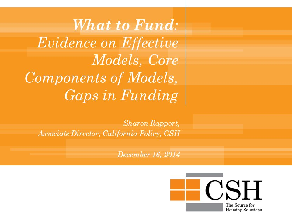 What to Fund : Evidence on Effective Models, Core Components of Models, Gaps in Funding Sharon Rapport, Associate Director, California Policy, CSH December 16, 2014
