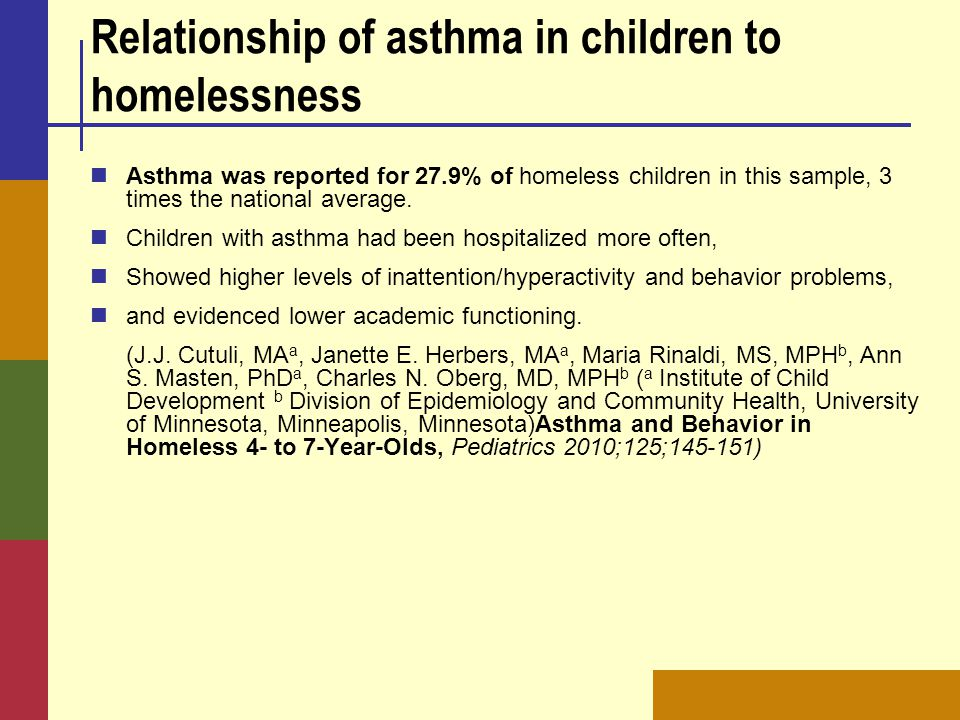 Relationship of asthma in children to homelessness Asthma was reported for 27.9% of homeless children in this sample, 3 times the national average.