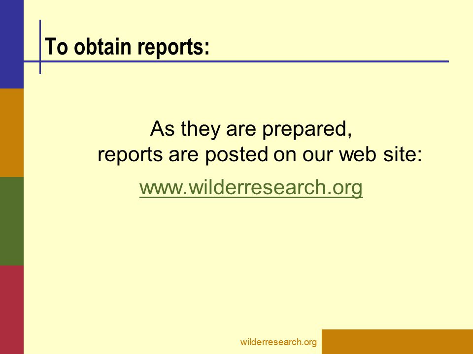 To obtain reports: As they are prepared, reports are posted on our web site: www.wilderresearch.org