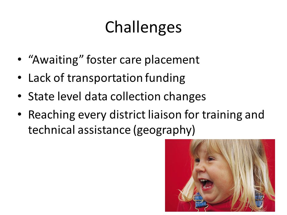 Challenges Awaiting foster care placement Lack of transportation funding State level data collection changes Reaching every district liaison for training and technical assistance (geography)