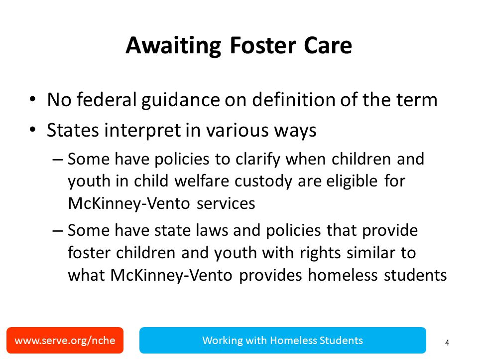 www.serve.org/ncheWorking with Homeless Students Awaiting Foster Care No federal guidance on definition of the term States interpret in various ways – Some have policies to clarify when children and youth in child welfare custody are eligible for McKinney-Vento services – Some have state laws and policies that provide foster children and youth with rights similar to what McKinney-Vento provides homeless students 4
