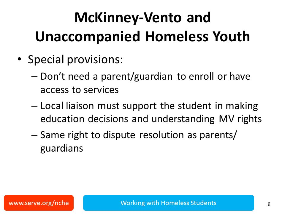 McKinney-Vento and Unaccompanied Homeless Youth Special provisions: – Don't need a parent/guardian to enroll or have access to services – Local liaison must support the student in making education decisions and understanding MV rights – Same right to dispute resolution as parents/ guardians 8 www.serve.org/ncheWorking with Homeless Students