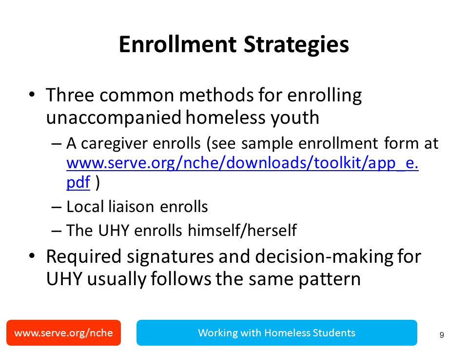 Enrollment Reminders A school district cannot – require a caregiver to obtain legal guardianship – discontinue an UHY's enrollment due to an inability to identify a caregiver, guardian, or parent following enrollment – disenroll because of inability to produce guardianship or other paperwork 10 www.serve.org/ncheWorking with Homeless Students
