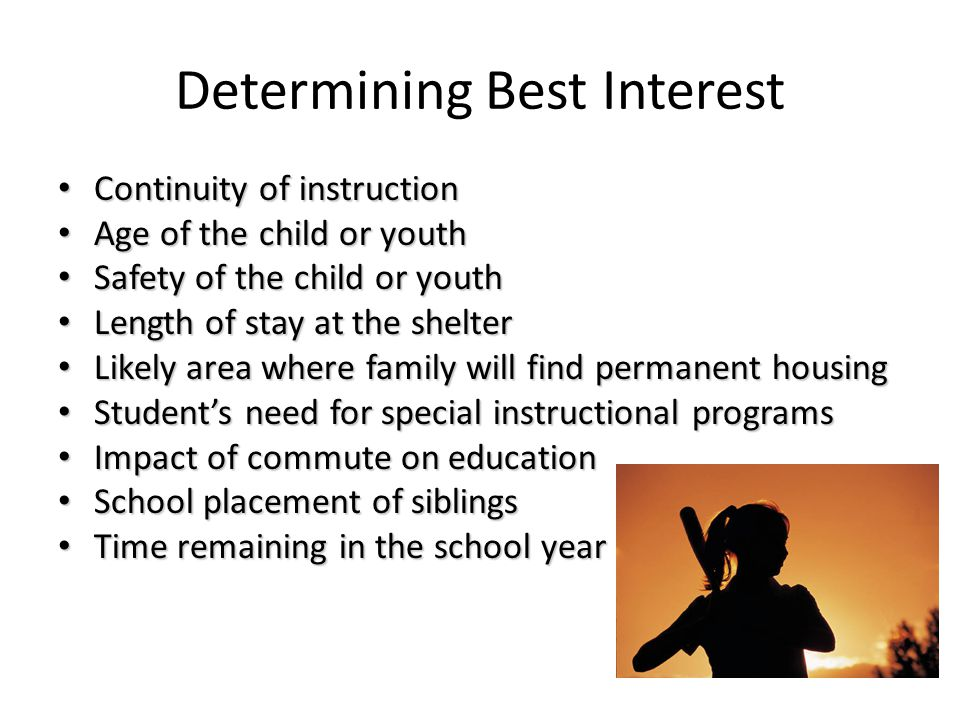 Determining Best Interest Continuity of instruction Continuity of instruction Age of the child or youth Age of the child or youth Safety of the child or youth Safety of the child or youth Length of stay at the shelter Length of stay at the shelter Likely area where family will find permanent housing Likely area where family will find permanent housing Student's need for special instructional programs Student's need for special instructional programs Impact of commute on education Impact of commute on education School placement of siblings School placement of siblings Time remaining in the school year Time remaining in the school year