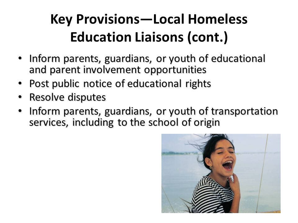 Key Provisions—Local Homeless Education Liaisons (cont.) Inform parents, guardians, or youth of educational and parent involvement opportunities Inform parents, guardians, or youth of educational and parent involvement opportunities Post public notice of educational rights Post public notice of educational rights Resolve disputes Resolve disputes Inform parents, guardians, or youth of transportation services, including to the school of origin Inform parents, guardians, or youth of transportation services, including to the school of origin