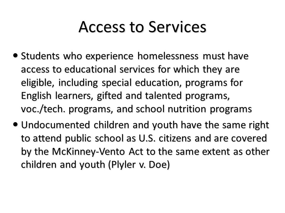 Access to Services Students who experience homelessness must have access to educational services for which they are eligible, including special education, programs for English learners, gifted and talented programs, voc./tech.