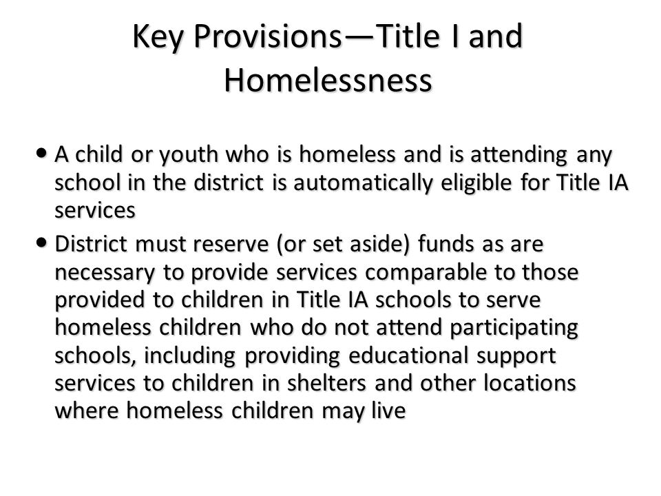 Key Provisions—Title I and Homelessness A child or youth who is homeless and is attending any school in the district is automatically eligible for Title IA services A child or youth who is homeless and is attending any school in the district is automatically eligible for Title IA services District must reserve (or set aside) funds as are necessary to provide services comparable to those provided to children in Title IA schools to serve homeless children who do not attend participating schools, including providing educational support services to children in shelters and other locations where homeless children may live District must reserve (or set aside) funds as are necessary to provide services comparable to those provided to children in Title IA schools to serve homeless children who do not attend participating schools, including providing educational support services to children in shelters and other locations where homeless children may live