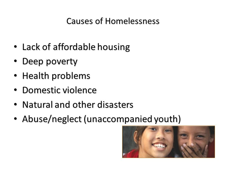 Causes of Homelessness Lack of affordable housing Lack of affordable housing Deep poverty Deep poverty Health problems Health problems Domestic violence Domestic violence Natural and other disasters Natural and other disasters Abuse/neglect (unaccompanied youth) Abuse/neglect (unaccompanied youth)