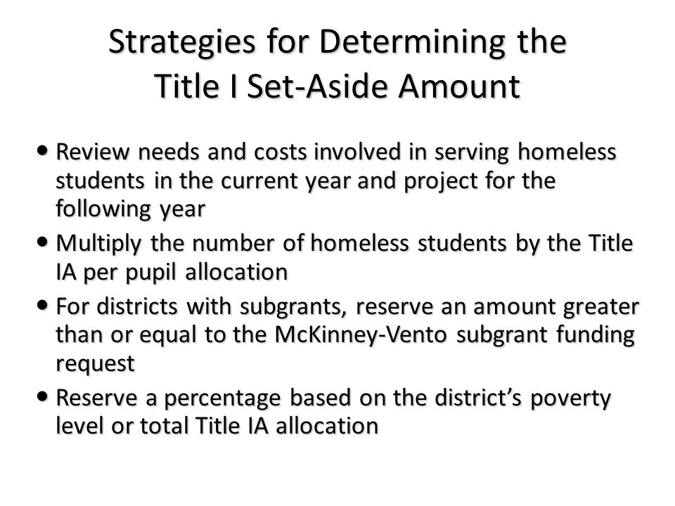 Strategies for Determining the Title I Set-Aside Amount Review needs and costs involved in serving homeless students in the current year and project for the following year Review needs and costs involved in serving homeless students in the current year and project for the following year Multiply the number of homeless students by the Title IA per pupil allocation Multiply the number of homeless students by the Title IA per pupil allocation For districts with subgrants, reserve an amount greater than or equal to the McKinney-Vento subgrant funding request For districts with subgrants, reserve an amount greater than or equal to the McKinney-Vento subgrant funding request Reserve a percentage based on the district's poverty level or total Title IA allocation Reserve a percentage based on the district's poverty level or total Title IA allocation