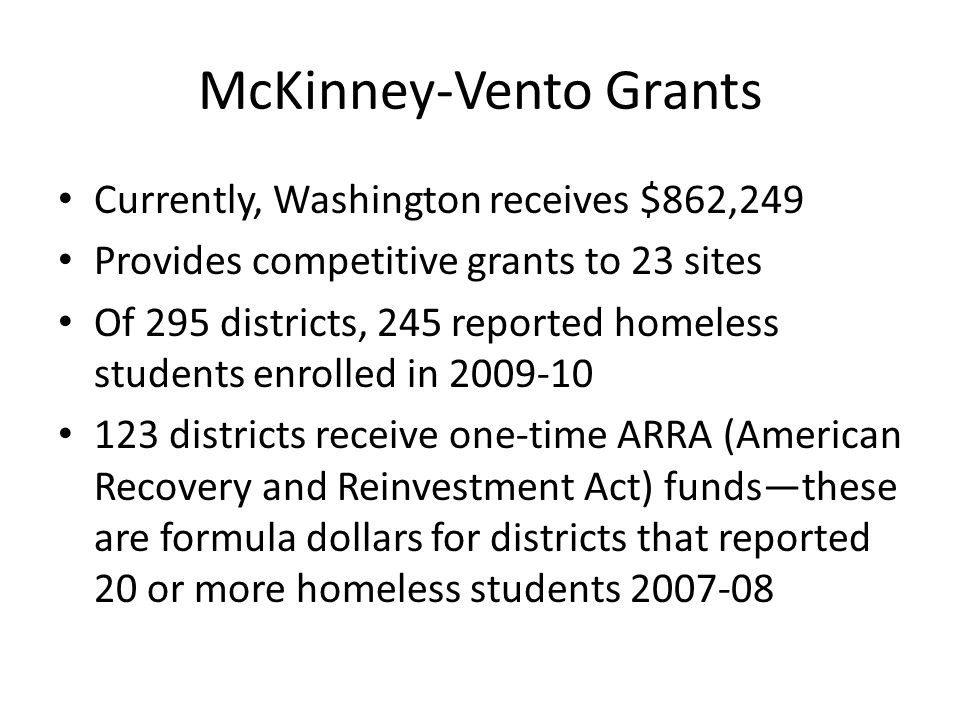 McKinney-Vento Grants Currently, Washington receives $862,249 Provides competitive grants to 23 sites Of 295 districts, 245 reported homeless students enrolled in 2009-10 123 districts receive one-time ARRA (American Recovery and Reinvestment Act) funds—these are formula dollars for districts that reported 20 or more homeless students 2007-08